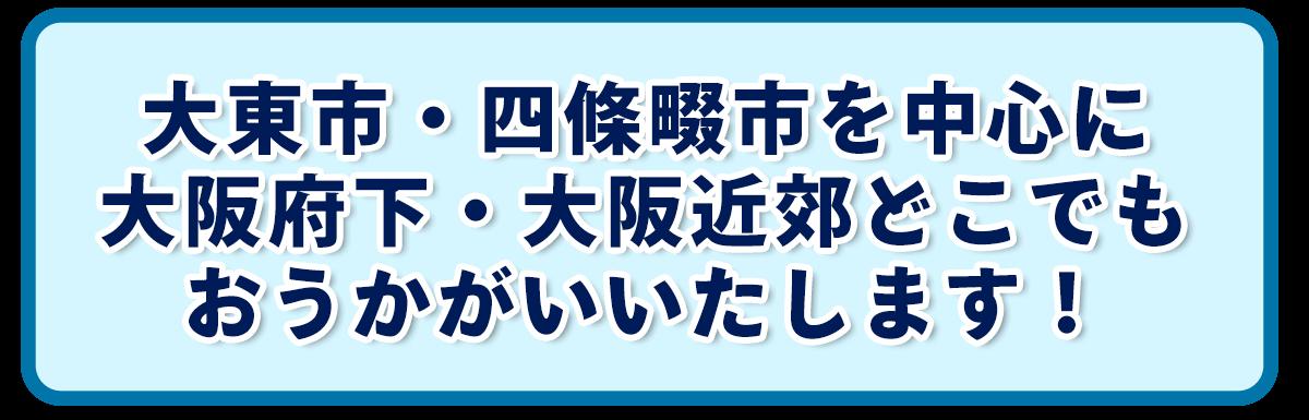 大東市・四條畷市を中心に 大阪府下・大阪近郊どこでも おうかがいいたします!
